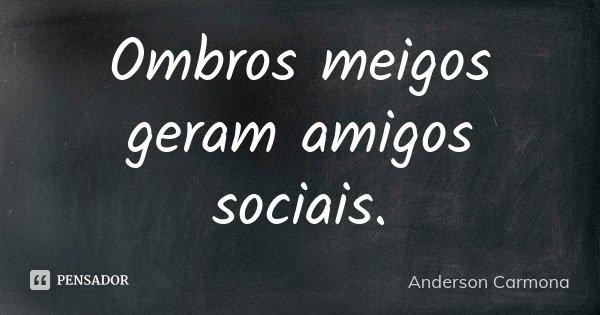 Ombros meigos geram amigos sociais.... Frase de Anderson Carmona.