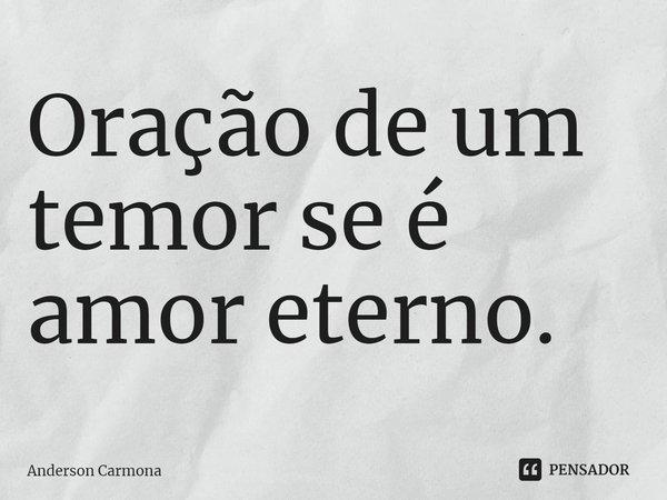 Oração de um temor se é amor eterno.... Frase de Anderson Carmona.