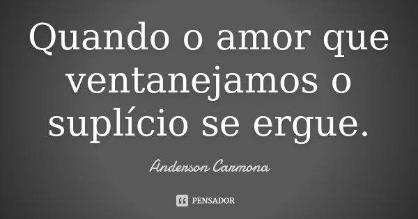 Quando o amor que ventanejamos o suplício se ergue.... Frase de Anderson Carmona.