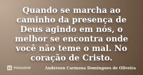 Quando se marcha ao caminho da presença de Deus agindo em nós, o melhor se encontra onde você não teme o mal. No coração de Cristo.... Frase de Anderson Carmona Domingues de Oliveira.