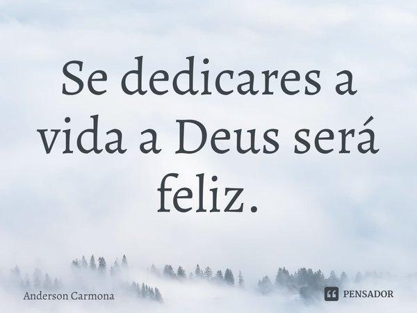 Se dedicares a vida a Deus será feliz.... Frase de Anderson Carmona.