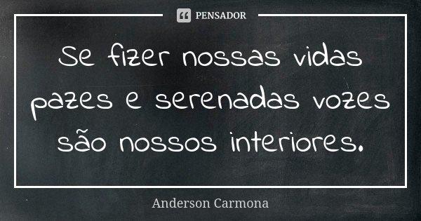 Se fizer nossas vidas pazes e serenadas vozes são nossos interiores.... Frase de Anderson Carmona.