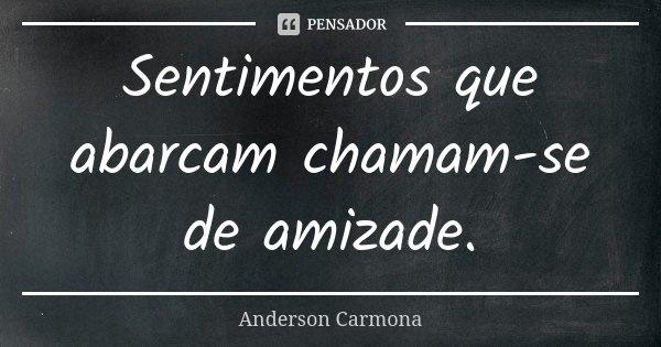 Sentimentos que abarcam chamam-se de amizade.... Frase de Anderson Carmona.