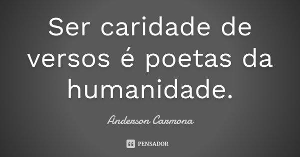 Ser caridade de versos é poetas da humanidade.... Frase de Anderson Carmona.