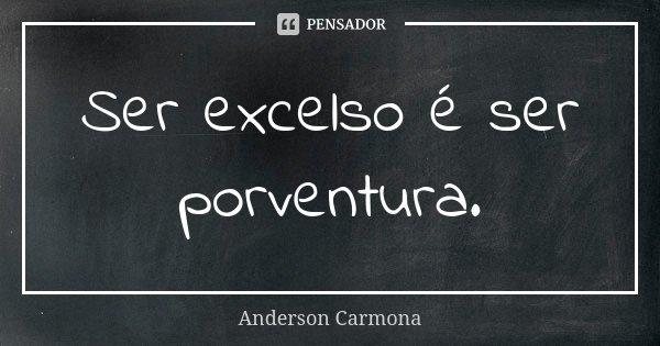 Ser excelso é ser porventura.... Frase de Anderson Carmona.