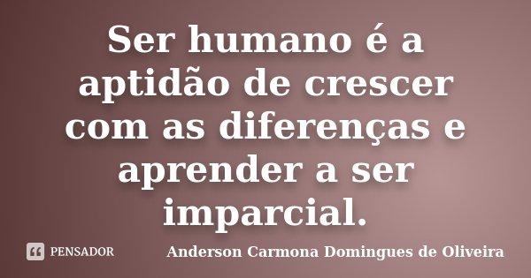Ser humano é a aptidão de crescer com as diferenças e aprender a ser imparcial.... Frase de Anderson Carmona Domingues de Oliveira.