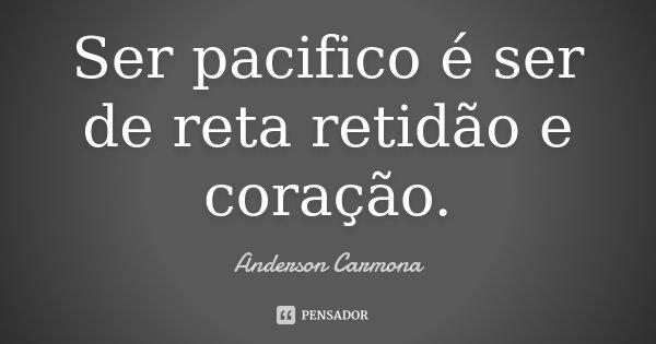 Ser pacifico é ser de reta retidão e coração.... Frase de Anderson Carmona.