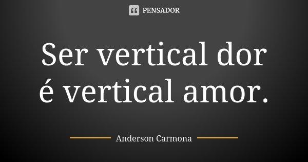 Ser vertical dor é vertical amor.... Frase de Anderson Carmona.