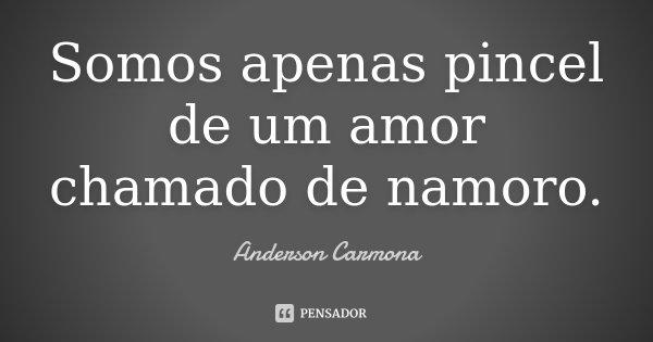 Somos apenas pincel de um amor chamado de namoro.... Frase de Anderson Carmona.
