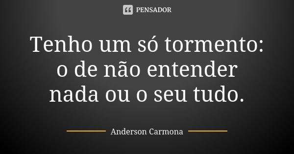 Tenho um só tormento: o de não entender nada ou o seu tudo.... Frase de Anderson Carmona.
