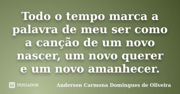 Todo o tempo marca a palavra de meu ser como a canção de um novo nascer, um novo querer e um novo amanhecer.... Frase de Anderson Carmona Domingues de Oliveira.