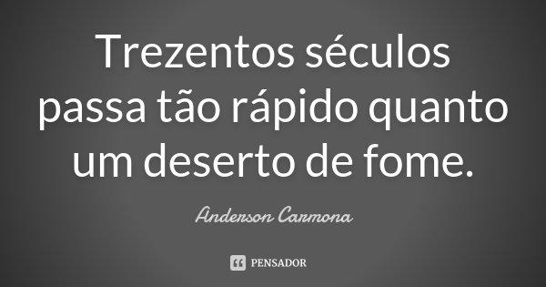 Trezentos séculos passa tão rápido quanto um deserto de fome.... Frase de Anderson Carmona.
