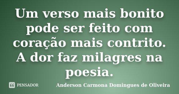 Um verso mais bonito pode ser feito com coração mais contrito. A dor faz milagres na poesia.... Frase de Anderson Carmona Domingues de Oliveira.