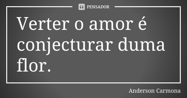 Verter o amor é conjecturar duma flor.... Frase de Anderson Carmona.