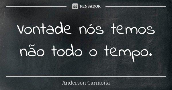 Vontade nós temos não todo o tempo.... Frase de Anderson Carmona.