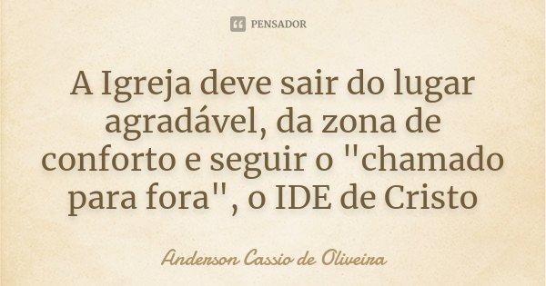 """A Igreja deve sair do lugar agradável, da zona de conforto e seguir o """"chamado para fora"""", o IDE de Cristo... Frase de Anderson Cássio de Oliveira."""