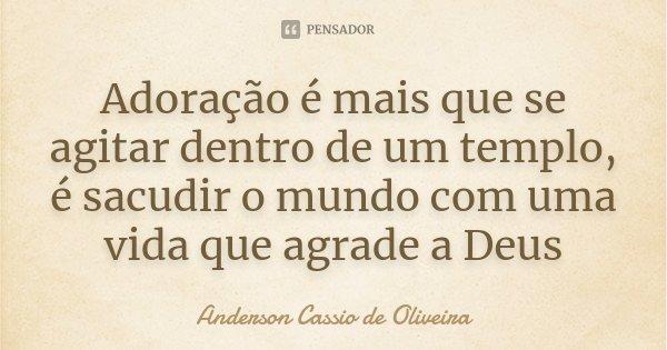 Adoração é mais que se agitar dentro de um templo, é sacudir o mundo com uma vida que agrade a Deus... Frase de Anderson Cassio de Oliveira.