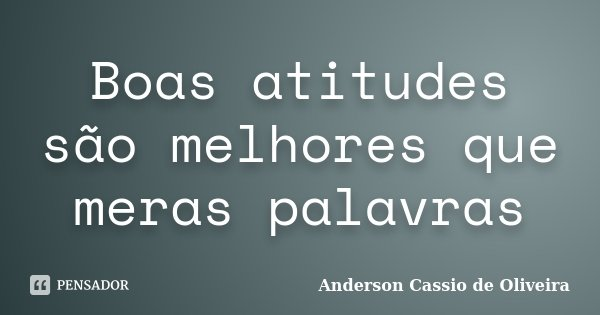 Boas atitudes são melhores que meras palavras... Frase de Anderson Cássio de Oliveira.