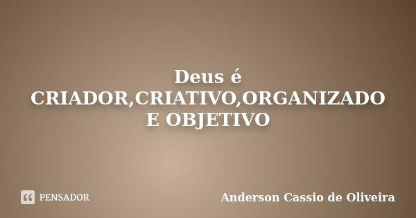 Deus é CRIADOR,CRIATIVO,ORGANIZADO E OBJETIVO... Frase de Anderson Cassio de Oliveira.