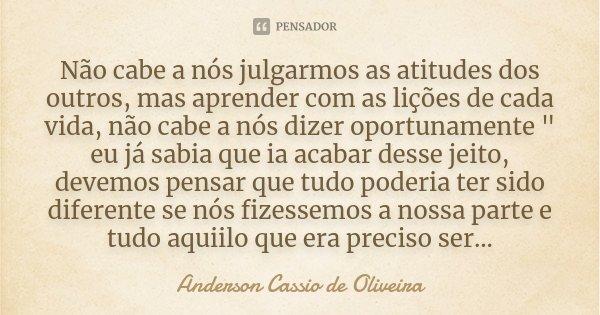 """Não cabe a nós julgarmos as atitudes dos outros, mas aprender com as lições de cada vida, não cabe a nós dizer oportunamente """" eu já sabia que ia acabar de... Frase de Anderson Cássio de Oliveira."""