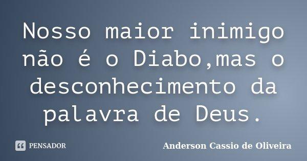 Nosso maior inimigo não é o Diabo,mas o desconhecimento da palavra de Deus.... Frase de Anderson Cássio de Oliveira.