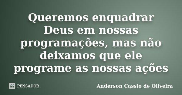 Queremos enquadrar Deus em nossas programações, mas não deixamos que ele programe as nossas ações... Frase de Anderson Cássio de Oliveira.