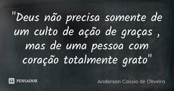 """""""Deus não precisa somente de um culto de ação de graças , mas de uma pessoa com coração totalmente grato""""... Frase de Anderson Cassio De Oliveira."""