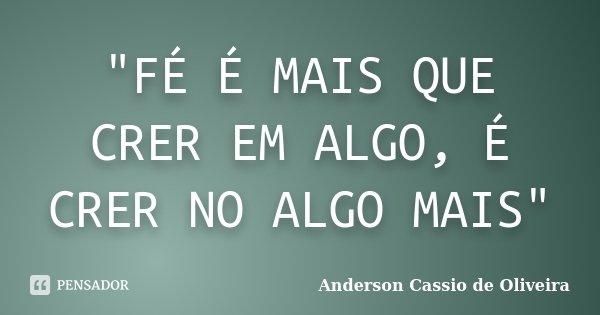 """""""FÉ É MAIS QUE CRER EM ALGO, É CRER NO ALGO MAIS""""... Frase de Anderson Cássio de Oliveira."""