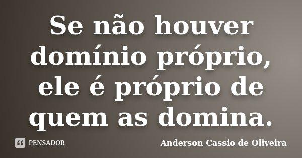 Se não houver domínio próprio, ele é próprio de quem as domina.... Frase de Anderson Cassio de Oliveira.
