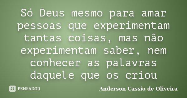Só Deus mesmo para amar pessoas que experimentam tantas coisas, mas não experimentam saber, nem conhecer as palavras daquele que os criou... Frase de Anderson Cassio de Oliveira.