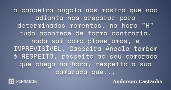 """a capoeira angola nos mostra que não adianta nos preparar para determinados momentos, na hora """"H"""" tudo acontece de forma contraria, nada sai como plan... Frase de Anderson Castanha."""