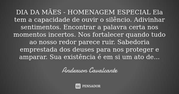 DIA DA MÃES - HOMENAGEM ESPECIAL Ela tem a capacidade de ouvir o silêncio. Adivinhar sentimentos. Encontrar a palavra certa nos momentos incertos. Nos fortalece... Frase de Anderson Cavalcante.