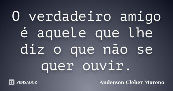 O verdadeiro amigo é aquele que lhe diz o que não se quer ouvir.... Frase de Anderson Cleber Moreno.