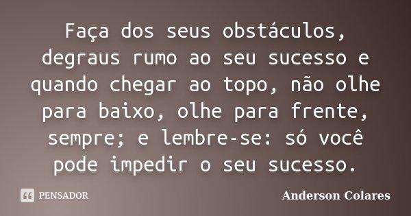 Faça dos seus obstáculos, degraus rumo ao seu sucesso e quando chegar ao topo, não olhe para baixo, olhe para frente, sempre; e lembre-se: só você pode impedir ... Frase de Anderson Colares.
