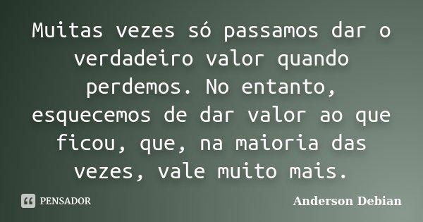 Muitas vezes só passamos dar o verdadeiro valor quando perdemos. No entanto, esquecemos de dar valor ao que ficou, que, na maioria das vezes, vale muito mais.... Frase de Anderson Debian.