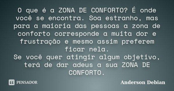 O que é a ZONA DE CONFORTO? É onde você se encontra. Soa estranho, mas para a maioria das pessoas a zona de conforto corresponde a muita dor e frustração e mesm... Frase de Anderson Debian.
