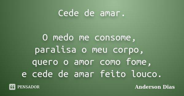 Cede de amar. O medo me consome, paralisa o meu corpo, quero o amor como fome, e cede de amar feito louco.... Frase de Anderson Dias.