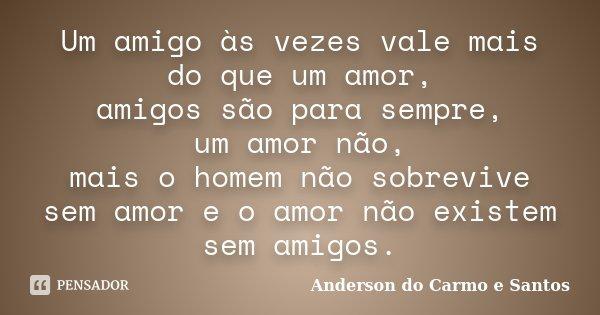 Um amigo às vezes vale mais do que um amor, amigos são para sempre, um amor não, mais o homem não sobrevive sem amor e o amor não existem sem amigos.... Frase de Anderson do Carmo e Santos.
