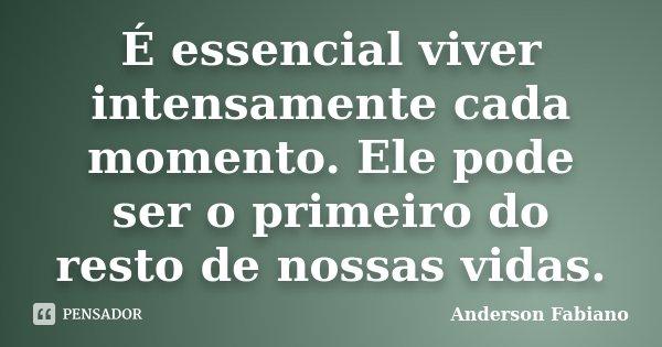 É essencial viver intensamente cada momento. Ele pode ser o primeiro do resto de nossas vidas.... Frase de Anderson Fabiano.
