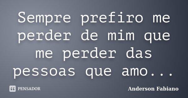 Sempre prefiro me perder de mim que me perder das pessoas que amo...... Frase de Anderson Fabiano.