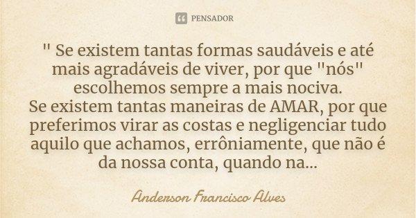 """"""" Se existem tantas formas saudáveis e até mais agradáveis de viver, por que """"nós"""" escolhemos sempre a mais nociva. Se existem tantas maneiras de... Frase de Anderson Francisco Alves."""