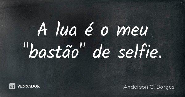 """A lua é o meu """"bastão"""" de selfie.... Frase de Anderson G.Borges.."""