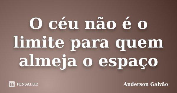 O céu não é o limite para quem almeja o espaço... Frase de Anderson Galvão.