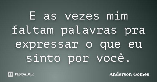 E as vezes mim faltam palavras pra expressar o que eu sinto por você.... Frase de Anderson Gomes.