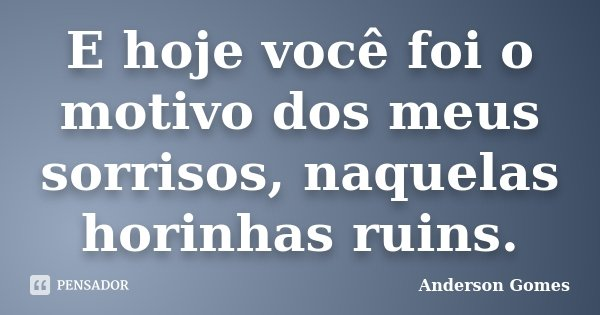 E hoje você foi o motivo dos meus sorrisos, naquelas horinhas ruins.... Frase de Anderson Gomes.