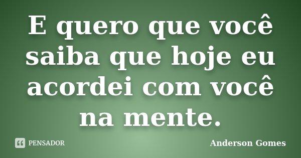 E quero que você saiba que hoje eu acordei com você na mente.... Frase de Anderson Gomes.