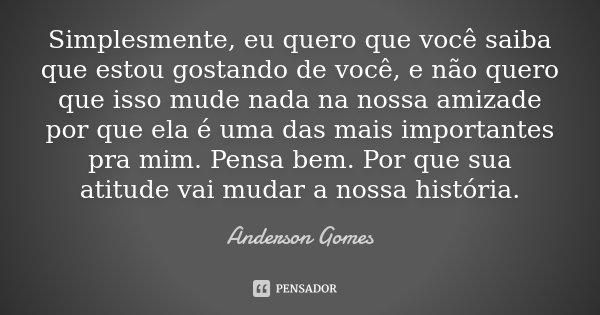 Simplesmente, eu quero que você saiba que estou gostando de você, e não quero que isso mude nada na nossa amizade por que ela é uma das mais importantes pra mim... Frase de Anderson Gomes.