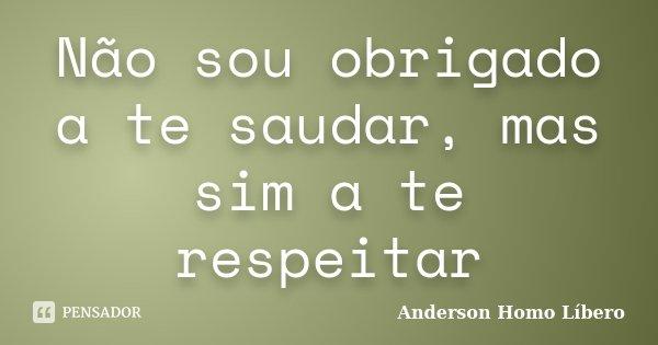 Não sou obrigado a te saudar, mas sim a te respeitar... Frase de Anderson Homo Líbero.