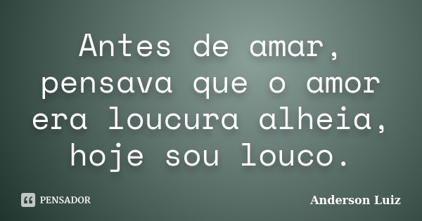 Antes de amar, pensava que o amor era loucura alheia, hoje sou louco.... Frase de Anderson Luiz.