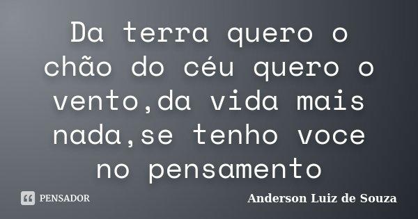 Da terra quero o chão do céu quero o vento,da vida mais nada,se tenho voce no pensamento... Frase de Anderson Luiz de Souza.